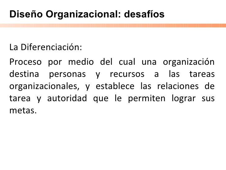 Diseño Organizacional: desafíos La Diferenciación: Proceso por medio del cual una organización destina personas y recursos...