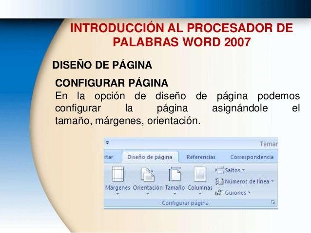 INTRODUCCIÓN AL PROCESADOR DE PALABRAS WORD 2007 DISEÑO DE PÁGINA CONFIGURAR PÁGINA En la opción de diseño de página podem...