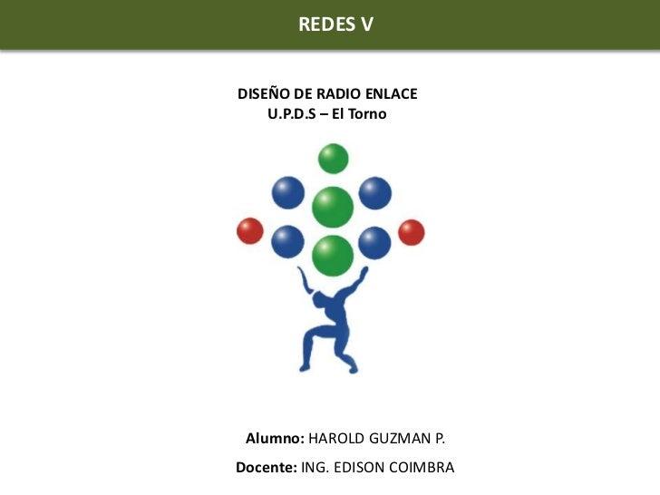 REDES V<br />REDES V<br />DISEÑO DE RADIO ENLACE<br />U.P.D.S – El Torno<br />Alumno: HAROLD GUZMAN P.<br />Docente: ING...