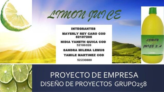 PROYECTO DE EMPRESADISEÑO DE PROYECTOS GRUPO258LIMON JUICELEMONJUICE S.AINTEGRANTESMAYERLY REY CARO COD52187205NIDIA YANE...