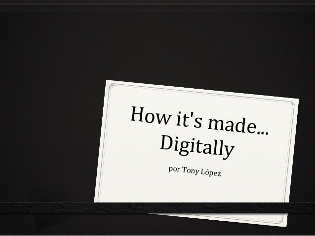How	   it's	   made...	    Digitally	    por	   Tony	   López