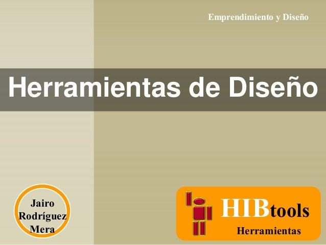Emprendimiento y Diseño  Herramientas de Diseño  Jairo Rodríguez Mera  HIBtools Herramientas
