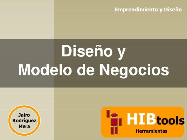 Emprendimiento y Diseño  Diseño y Modelo de Negocios Jairo Rodríguez Mera  HIBtools Herramientas
