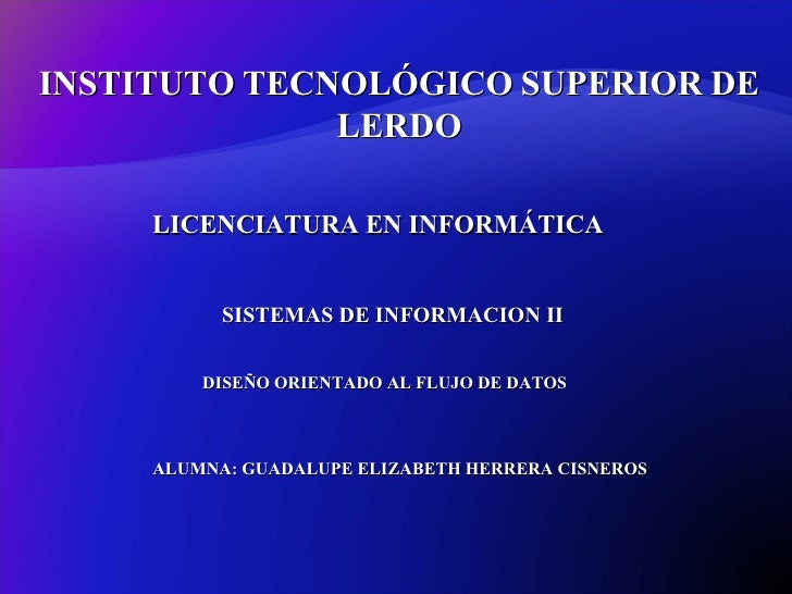 INSTITUTO   TECNOLÓGICO   SUPERIOR   DE   LERDO SISTEMAS DE INFORMACION II LICENCIATURA EN INFORMÁTICA DISEÑO ORIENTADO AL...