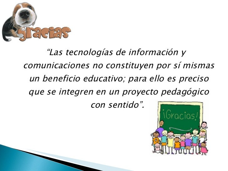"""<ul><li>"""" Las tecnologías de información y comunicaciones no constituyen por sí mismas un beneficio educativo; para ello e..."""