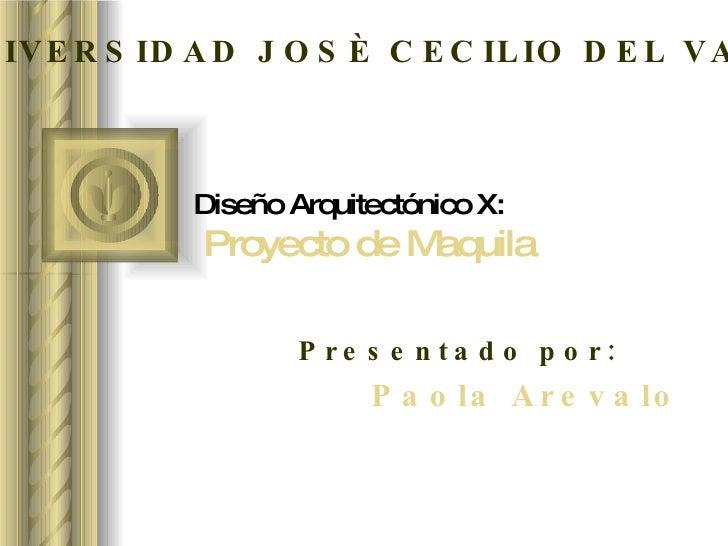 Diseño Arquitectónico X:   Proyecto de Maquila Presentado por: Paola Arevalo UNIVERSIDAD JOSÈ CECILIO DEL VALLE