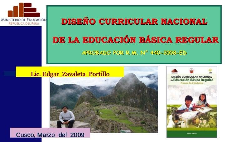 DISEÑO CURRICULAR NACIONAL DE LA EDUCACIÓN BÁSICA REGULAR APROBADO POR R.M. N° 440-2008-ED Cusco, Marzo  del  2009 Lic. Ed...