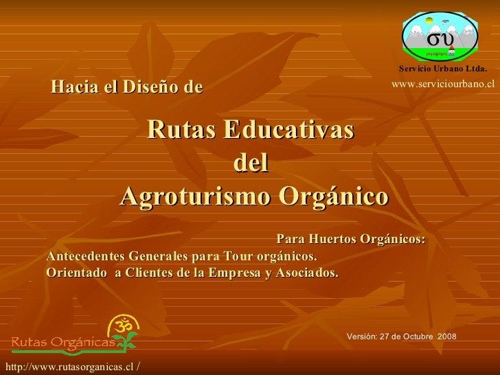Rutas Educativas  del  Agroturismo Orgánico Versión: 27 de Octubre  2008 http://www.rutasorganicas.cl  / Hacia el Diseño d...