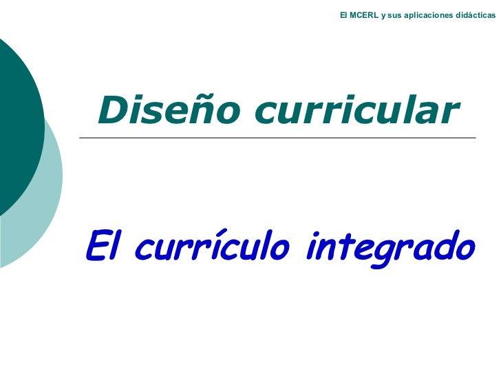 El MCERL y sus aplicaciones didácticas Diseño curricular El currículo integrado