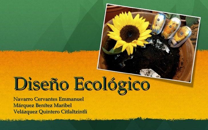 Diseño Ecológico Navarro Cervantes Emmanuel Márquez Benítez Maribel Velázquez Quintero Citlaltzintli