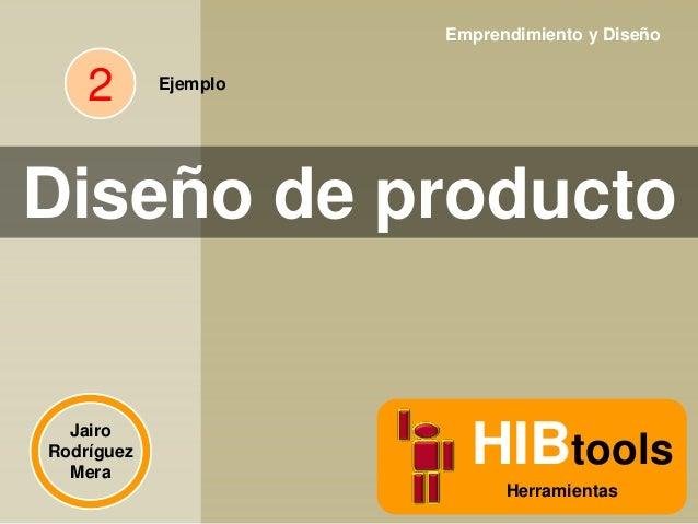 Emprendimiento y Diseño  2  Ejemplo  Diseño de producto  Jairo Rodríguez Mera  HIBtools Herramientas