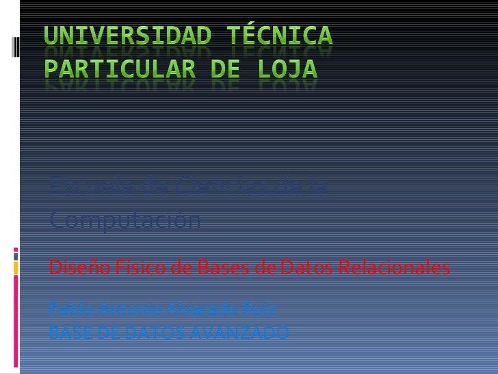 Escuela de Ciencias de la Computación Diseño Físico de Bases de Datos Relacionales Pablo Antonio Alvarado Ruiz BASE DE DAT...