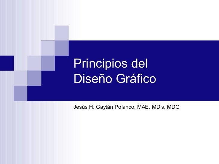 Principios del  Diseño Gráfico <ul><li>Jesús H. Gaytán Polanco, MAE, MDis, MDG </li></ul>