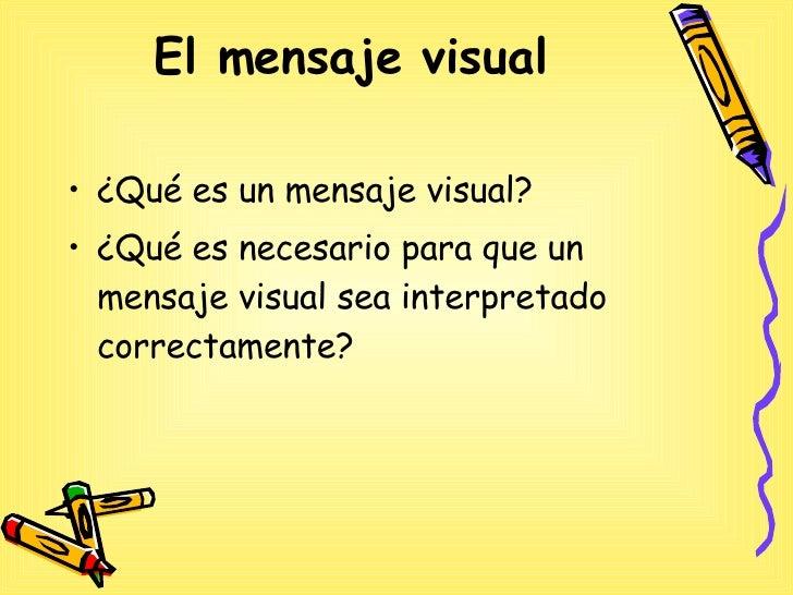 El mensaje visual   <ul><li>¿Qué es un mensaje visual? </li></ul><ul><li>¿Qué es necesario para que un mensaje visual sea ...
