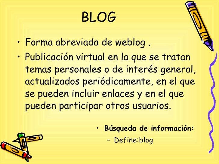 BLOG <ul><li>Forma abreviada de weblog .  </li></ul><ul><li>Publicación virtual en la que se tratan temas personales o de ...