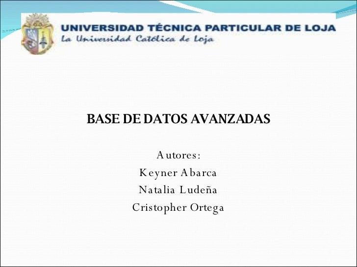 <ul><li>BASE DE DATOS AVANZADAS </li></ul><ul><li>Autores: </li></ul><ul><li>Keyner Abarca </li></ul><ul><li>Natalia Ludeñ...