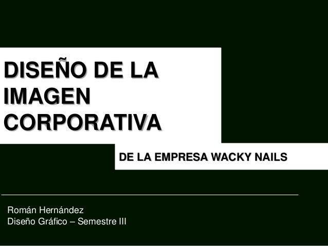 DISEÑO DE LA IMAGEN CORPORATIVA DE LA EMPRESA WACKY NAILS Román Hernández Diseño Gráfico – Semestre III