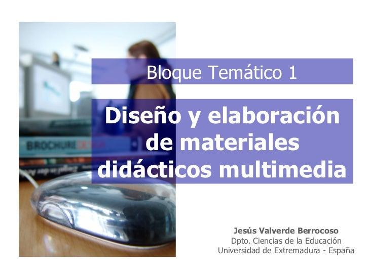 Diseño y elaboración de materiales didácticos multimedia Bloque Temático 1 Jes ús Valverde Berrocoso Dpto. Ciencias de la ...