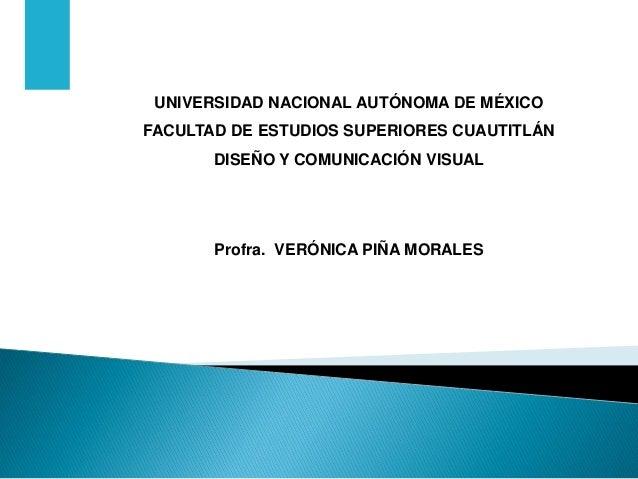 UNIVERSIDAD NACIONAL AUTÓNOMA DE MÉXICO FACULTAD DE ESTUDIOS SUPERIORES CUAUTITLÁN  DISEÑO Y COMUNICACIÓN VISUAL  Profra. ...