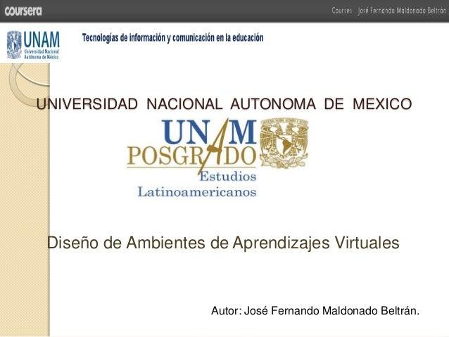 UNIVERSIDAD NACIONAL AUTONOMA DE MEXICODiseño de Ambientes de Aprendizajes VirtualesAutor: José Fernando Maldonado Beltrán.