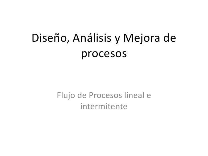 Diseño, Análisis y Mejora de         procesos    Flujo de Procesos lineal e           intermitente
