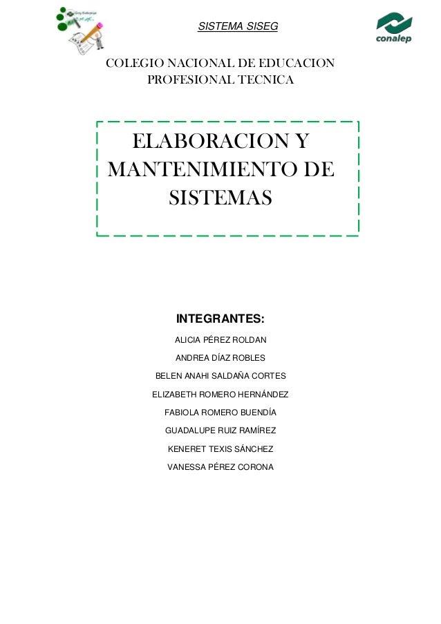 SISTEMA SISEG COLEGIO NACIONAL DE EDUCACION PROFESIONAL TECNICA ELABORACION Y MANTENIMIENTO DE SISTEMAS INTEGRANTES: ALICI...