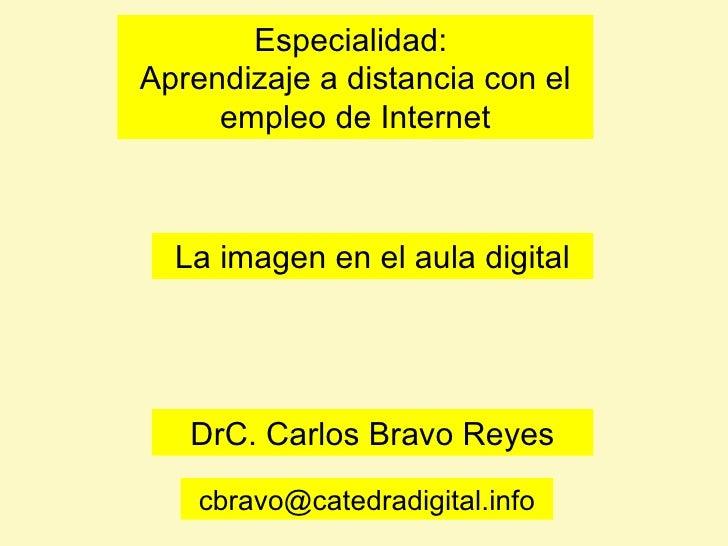 La imagen en el aula digital DrC. Carlos Bravo Reyes Especialidad:  Aprendizaje a distancia con el empleo de Internet [ema...