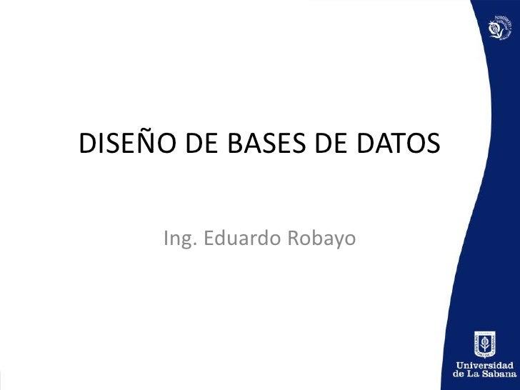DISEÑO DE BASES DE DATOS<br />Ing. Eduardo Robayo<br />