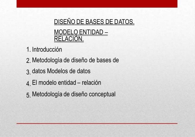 DISEÑO DE BASES DE DATOS. MODELO ENTIDAD – RELACIÓN. 1. 2. 3. 4. 5. Introducción Metodología de diseño de bases de datos M...