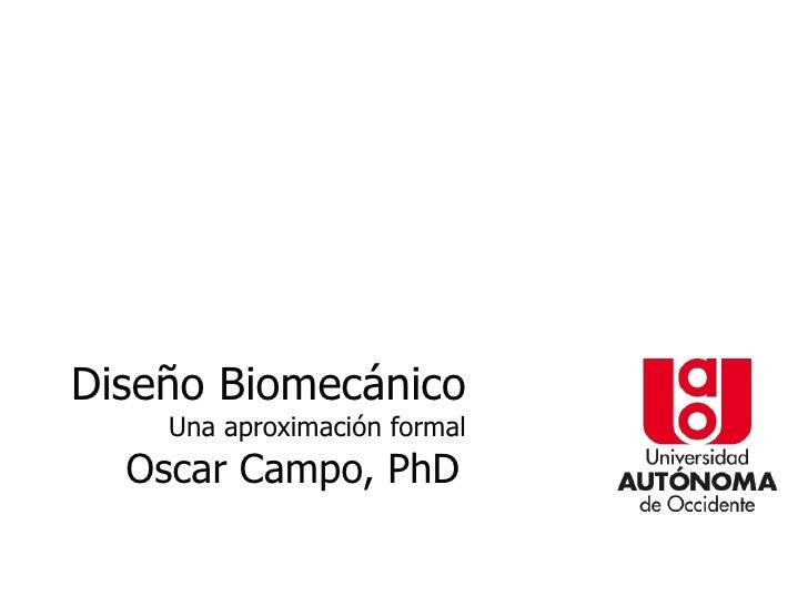 Diseño Biomecánico    Una aproximación formal  Oscar Campo, PhD