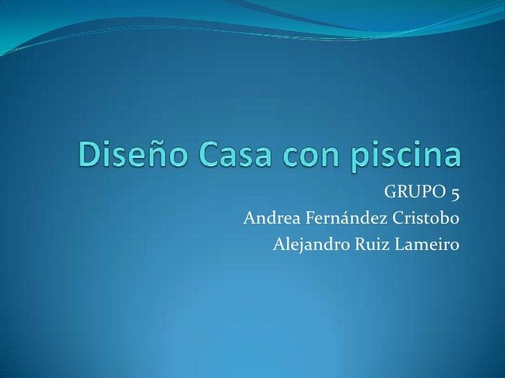 Diseño Casa con piscina<br />GRUPO 5<br />Andrea Fernández Cristobo<br />Alejandro Ruiz Lameiro<br />