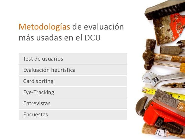 Metodologías de evaluaciónmás usadas en el DCU Test de usuarios Evaluación heurística Card sorting Eye-Tracking Entrevista...