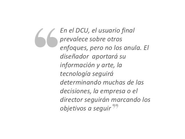 En el DCU, el usuario finalprevalece sobre otrosenfoques, pero no los anula. Eldiseñador aportará suinformación y arte, la...