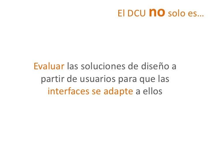 El DCU no solo es…Evaluar las soluciones de diseño a  partir de usuarios para que las   interfaces se adapte a ellos