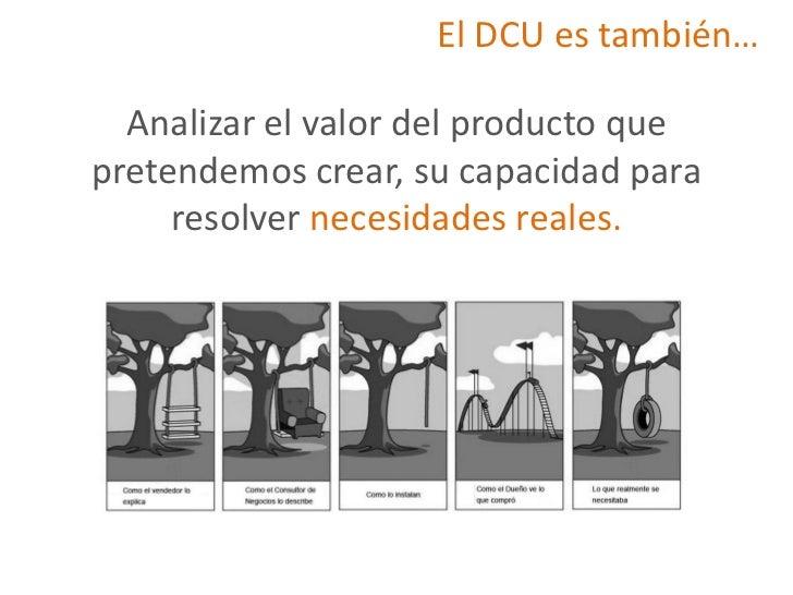 El DCU es también…  Analizar el valor del producto quepretendemos crear, su capacidad para     resolver necesidades reales.