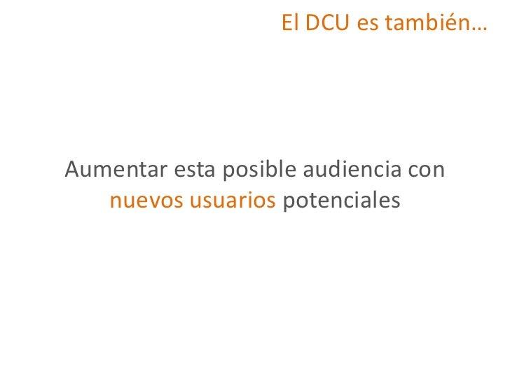 El DCU es también…Aumentar esta posible audiencia con   nuevos usuarios potenciales