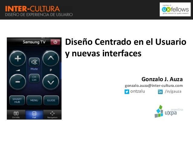 Diseño Centrado en el Usuario y nuevas interfaces Gonzalo J. Auza gonzalo.auza@inter-cultura.com ontzalu /in/gauza