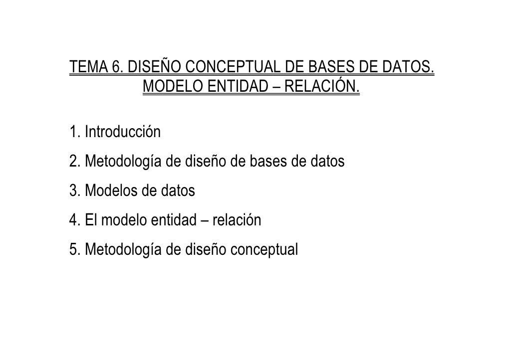 TEMA 6. DISEÑO CONCEPTUAL DE BASES DE DATOS.           MODELO ENTIDAD – RELACIÓN.  1. Introducción 2. Metodología de diseñ...