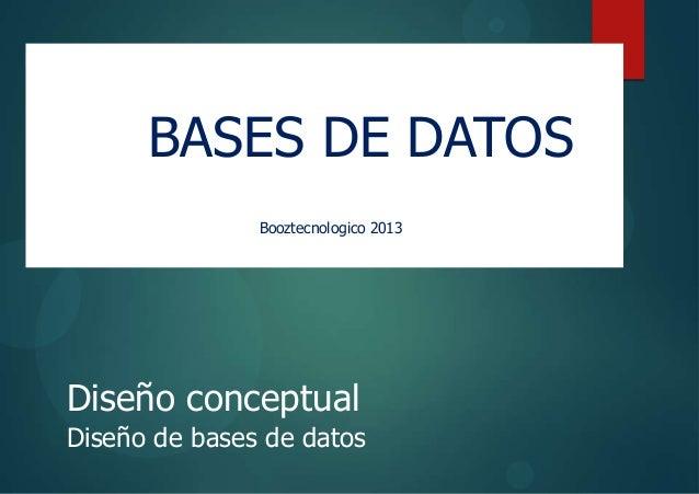 bases de datos Diseño conceptual Diseño de bases de datos BASES DE DATOS Booztecnologico 2013