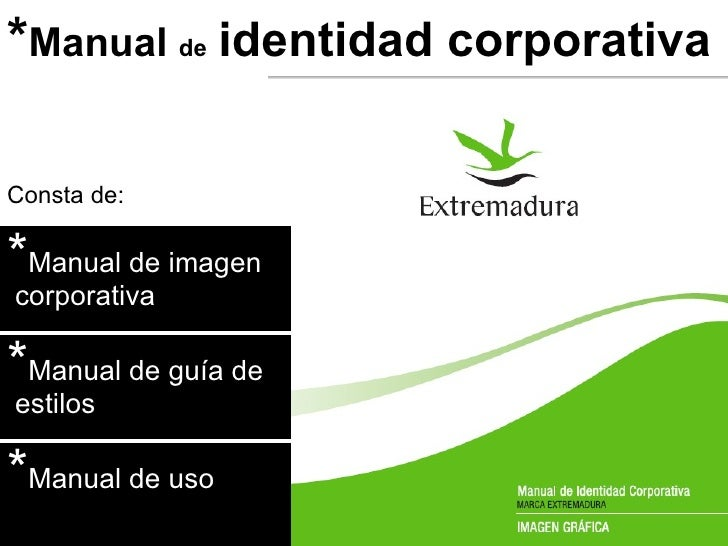 * Manual  de   identidad corporativa Consta de: * Manual de imagen  corporativa * Manual de guía de  estilos * Manual de uso