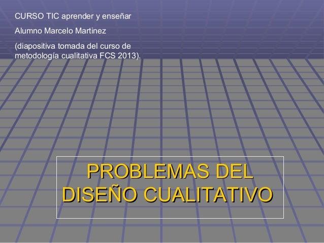 PROBLEMAS DELPROBLEMAS DELDISEÑO CUALITATIVODISEÑO CUALITATIVOCURSO TIC aprender y enseñarAlumno Marcelo Martinez(diaposit...
