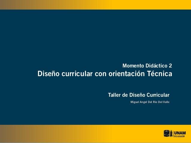Momento Didáctico 2  Diseño curricular con orientación Técnica Taller de Diseño Curricular Miguel Angel Del Rio Del Valle