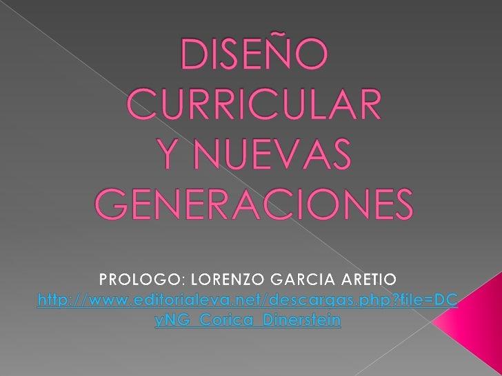 DISEÑO CURRICULARY NUEVAS GENERACIONES<br />PROLOGO: LORENZO GARCIA ARETIO<br />http://www.editorialeva.net/descargas.php?...