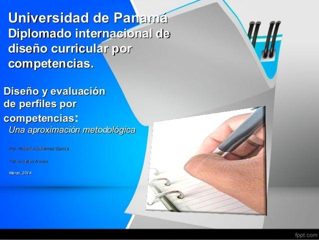 Universidad de Panamá Diplomado internacional de diseño curricular por competencias. Diseño y evaluación de perfiles por c...
