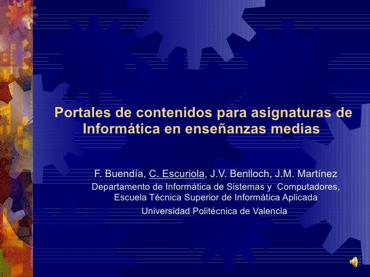 Portales de contenidos para asignaturas de Informática en enseñanzas medias   F. Buendía,  C. Escuriola , J.V. Benlloch, J...