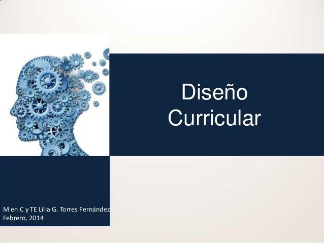 Diseño Curricular  M en C y TE Lilia G. Torres Fernández Febrero, 2014