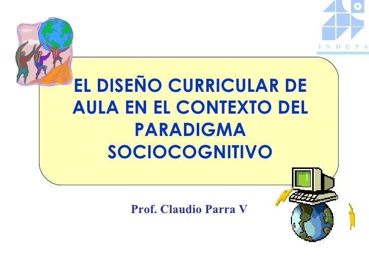 EL DISEÑO CURRICULAR DEAULA EN EL CONTEXTO DEL       PARADIGMA    SOCIOCOGNITIVO     Prof. Claudio Parra V