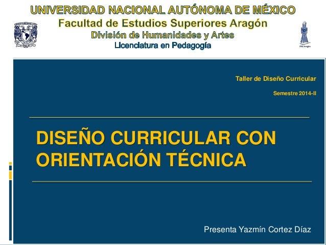Taller de Diseño Curricular Semestre 2014-II  DISEÑO CURRICULAR CON ORIENTACIÓN TÉCNICA  Presenta Yazmín Cortez Díaz