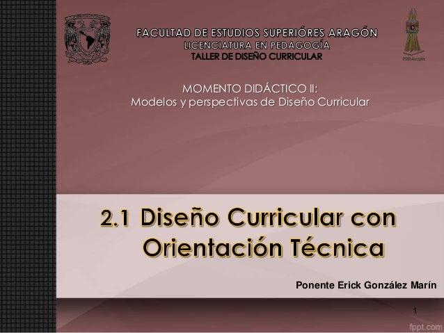 MOMENTO DIDÁCTICO II: Modelos y perspectivas de Diseño Curricular  Ponente Erick González Marín 1