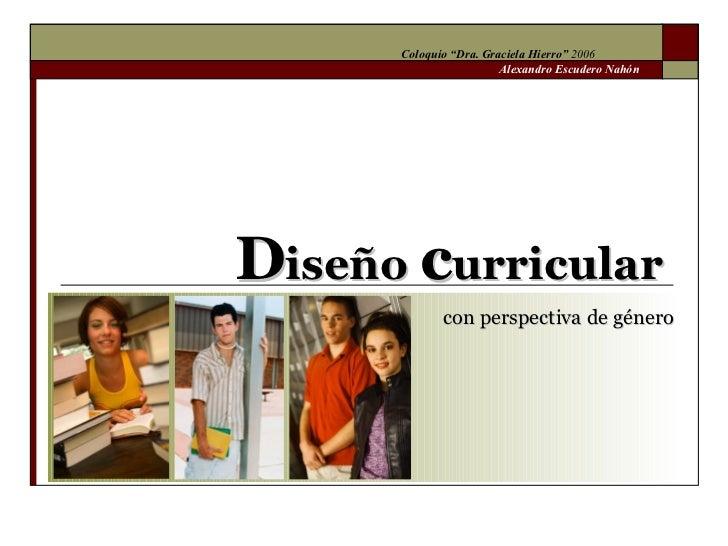 """D iseño  c urricular  con perspectiva de género Coloquio """"Dra. Graciela Hierro""""  2006 Alexandro Escudero Nahón"""